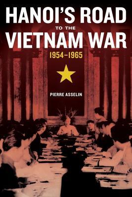 Hanoi's Road to the Vietnam War, 1954-1965 By Asselin, Pierre
